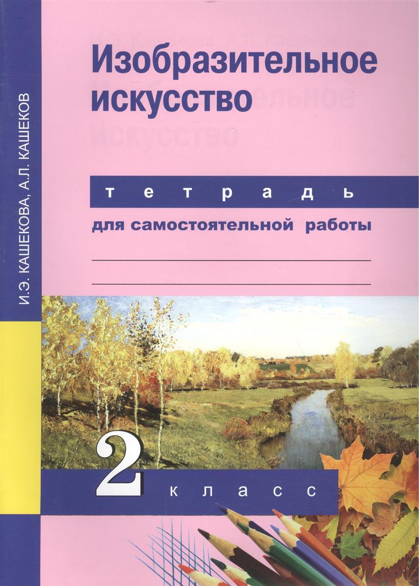 Кашекова И., Кашеков А. Изобразительное искусство. 2 класс. Тетрадь для самостоятельной работы изобразительное искусство творческая тетрадь 2 класс фгос