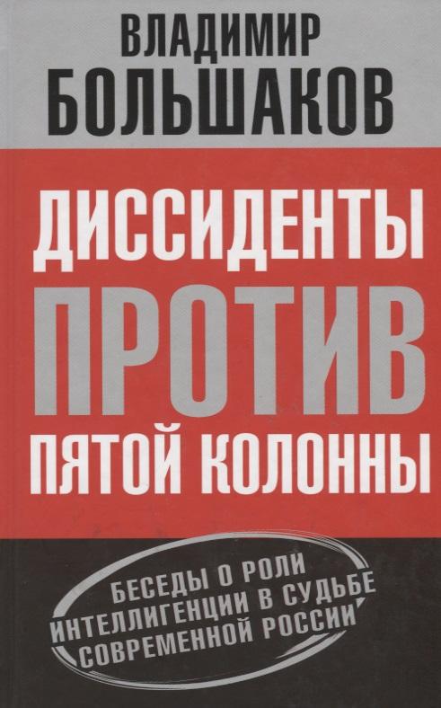 Диссиденты против пятой колонны. Беседы о роли интеллигенции в судьбе современной России