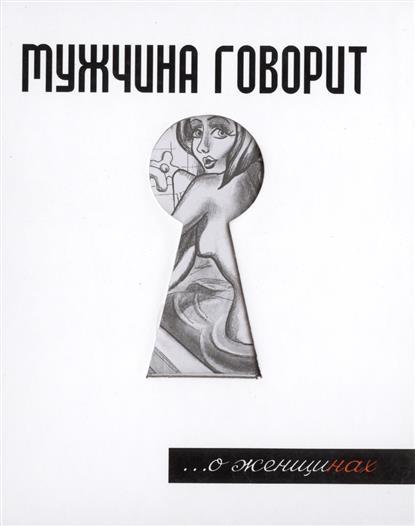 Токарев Г. Мужчина говорит... О Женщинах мужчина говорит о женщинах