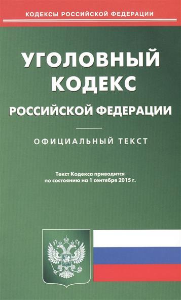 Уголовный кодекс Российской Федерации. Официальный текст. Текст кодекса приводится по состоянию на 1 сентября 2015 года