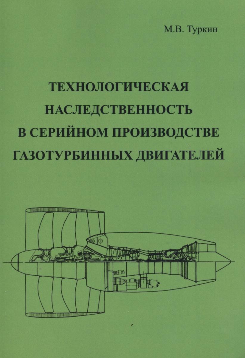 Туркин М. Технологическая наследственность в серийном производстве газотурбинных двигателей юрий соколкин технологическая механика топливных магистралей жидкостных ракетных двигателей