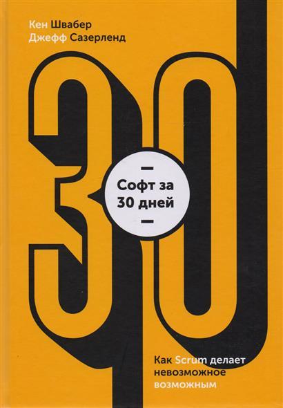Швабер К., Сазерленд Дж. Софт за 30 дней. Как Scrum делает невозможное возможным scrum гибкая разработка по