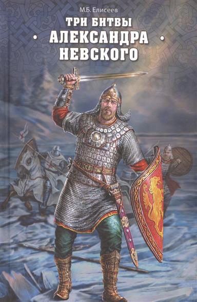 Елисеев М. Три битвы Александра Невского ISBN: 9785444454909