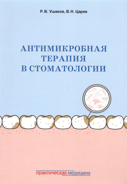 Ушаков Р.В., Царёв В.Н. Антимикробная терапия в стоматологии. Принципы и алгоритмы шухов в байбарина е рюмина и зубков в антимикробная терапия у детей isbn 9785970436721