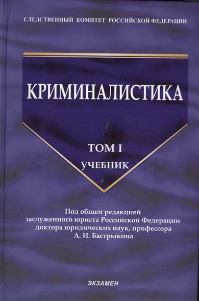 Бастрыкин А. (ред.) Криминалистика. Учебник. Том I