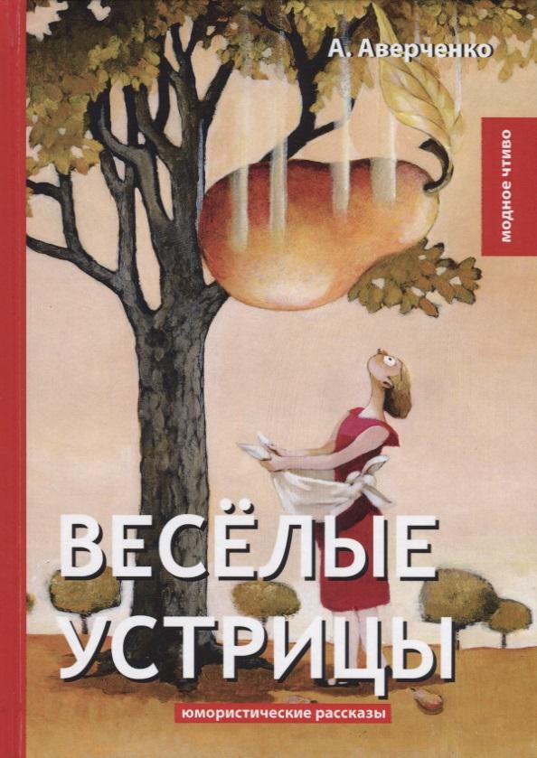 Аверченко А. Веселые устрицы. Юмористические рассказы аверченко а черным по белому юмористические рассказы