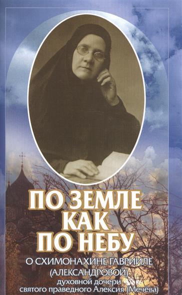 По земле как по небу. О схимонахине Гаврииле (Александровой) - духовной дочери святого праведного Алексия (Мечева)