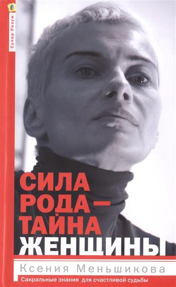 Меньшикова К. Сила рода - тайна женщины. Сакральные знания для счастливой судьбы