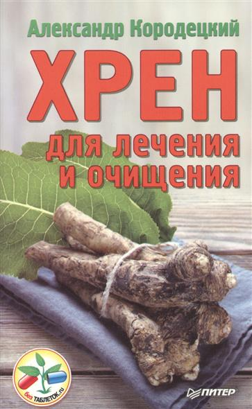Кородецкий А. Хрен для лечения и очищения хрен столовый каждый день 140г