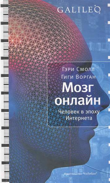 Смолл Г., Ворган Г. Мозг онлайн Человек в эпоху Интернета