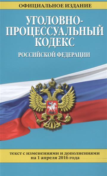 Уголовно-процессуальный кодекс Российской Федерации. Текст с изменениями и дополнениями на 1 апреля 2016 года