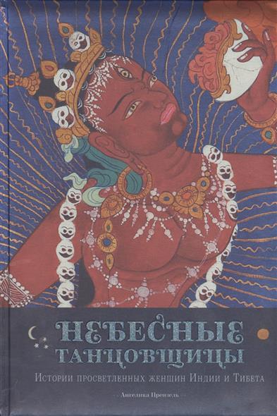 Небесные танцовщицы. История просветленных женщин Индии и Тибета