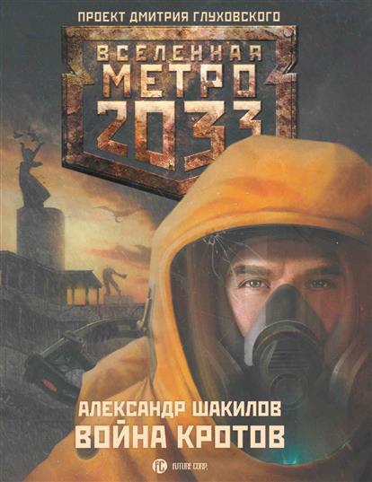 Метро 2033: Война кротов: (роман) / (мягк) (Вселенная Метро 2033). Шакилов А. (АСТ)