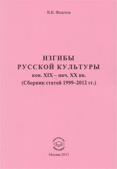 Изгибы русской культуры кон. XIX - нач. XX вв. (Сборник статей 1999-2012 гг.)