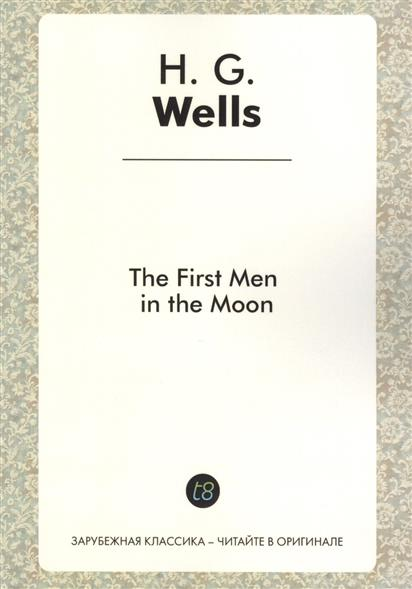 Wells H. The First Men in the Moon. A Novel in English. 1901 = Первые люди на Луне. Роман на английском языке wells h g the war of the worlds война миров роман на англ яз