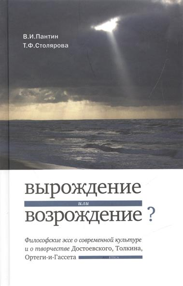 Вырождение или возрождение? Философское эссе о современной культуре и о творчестве Достоевского, Толкина, Ортеги-и-Гассета