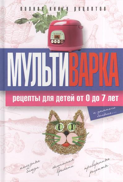 Новиченкова Е. Мультиварка. Рецепты для детей от 0 до 7 лет. Полная книга рецептов ивановская е логическое математическое лото с проверкой от 4 до 7 лет