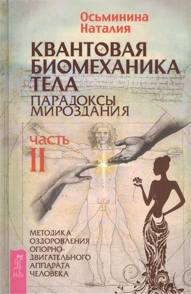 Осьминина Н. Квантовая биомеханика тела. Парадоксы мироздания. Часть II Методика оздоровления опорно-двигательного аппарата человека