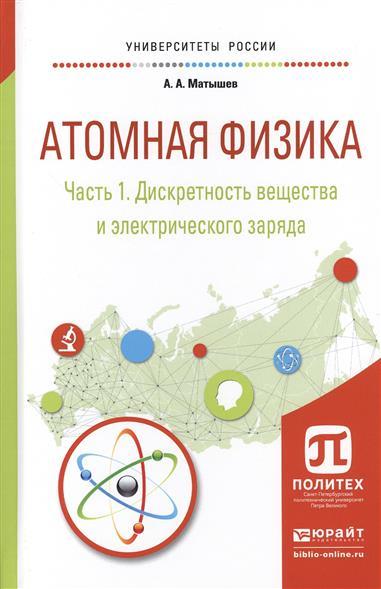 Матышев А. Атомная физика. Часть 1. Дискретность вещества и электрического заряда. Учебное пособие для академического бакалавриата а б максимов атомная бомба анатолия яцкова