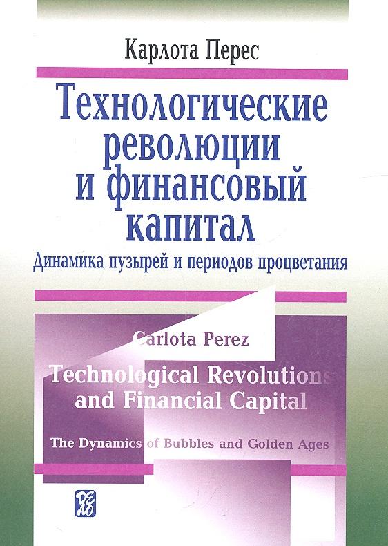Перес К. Технологические революции и финансовый капитал. Динамика пузырей и периодов процветания ISBN: 9785774906260