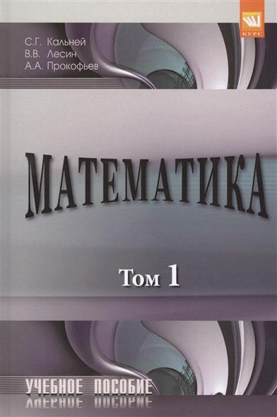 Кальней С., Лесин В., Прокофьев А. Математика. В двух томах. Том 1. Учебное пособие