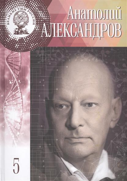 Анатолий Петрович Александров. Жить было необычайно интересно! 31 января (13 февраля) 1903 - 3 февраля 1994. Том 5