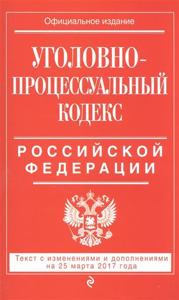 Уголовно-процессуальный кодекс Российской Федерации. Текст с изменениями и дополнениями на 25 марта 2017 года