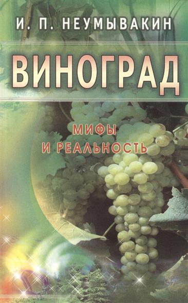 Неумывакин И. Виноград. Мифы и реальность ISBN: 9785423601133
