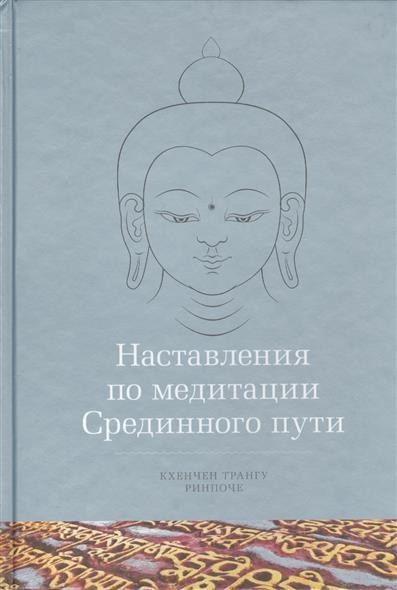 Ринпоче К., Лхарамба Г. Наставления по медитации Срединного пути