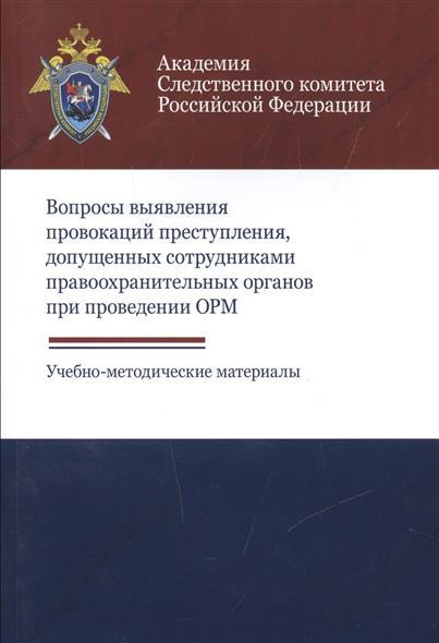 Вопросы выявления провокаций преступления, допущенных сотрудниками правоохранительных органов при проведении ОРМ. Учебно-методические материалы