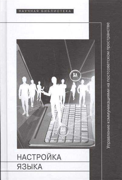 Лапина-Кратасюк Е., Мороз О., Ним Е. (ред.) Настройка языка. Управление коммуникациями на постсоветском пространстве е в любимов управление аутсорсинговой компанией на основе саморегуляции