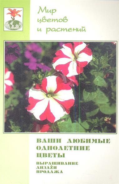 Ваши любимые однолетние цветы. Выращивание, дизайн, продажа