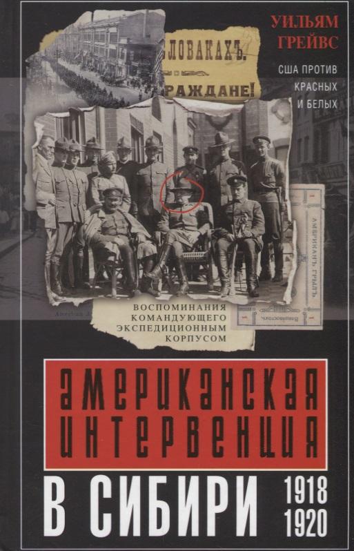 Грейвс У. Американская интервенция в Сибири. 1918-1920. Воспоминания командующего экспедиционным корпусом