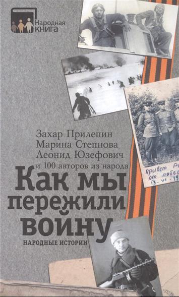 Прилепин З., Степнова М., Юзефович Л. Как мы пережили войну. Народные истории