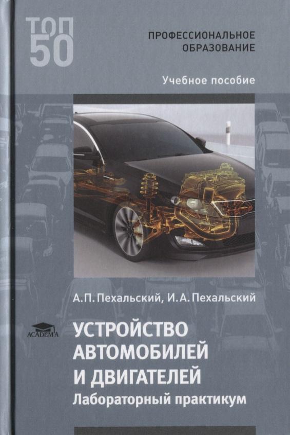 Пехальский А., Пехальский И. Устройство автомобилей и двигателей. Лабораторный практикум. Учебное пособие