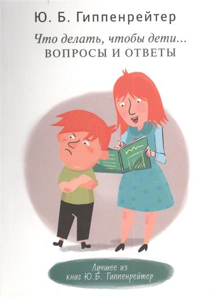 Гиппенрейтер Ю. Что делать, чтобы дети... Вопросы и ответы