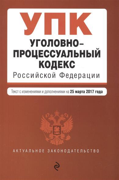 Уголовно-процессуальный кодекс РФ. Текст с изменениями и дополнениями на 25.03.2017