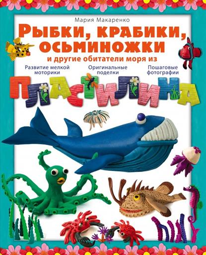 Макаренко М. Рыбки, крабики, осьминожки и другие обитатели моря из пластилина. Развитие мелкой моторики. Оригинальные поделки. Пошаговые фотографии поделки из пластилина