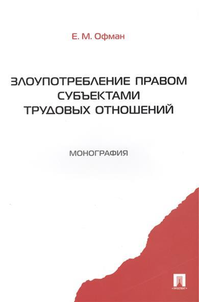 Злоупотребление правом субъектами трудовых отношений. Монография