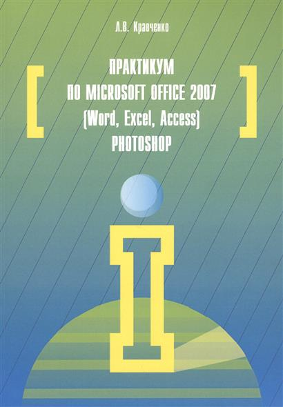Кравченко Л. Практикум по Microsoft Office 2007 (Word, Excel, Access), Photoshop: учебно-методическое пособие. 2-е издание, исправленное и дополненное microsoft project management 2007 toolkit – microsoft office project 2007 step by step and in the trenches with microsoft office project 2007