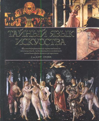 Тайный язык искусства. Иллюстрированный путеводитель по сюжетам, персонажам и символам западноевропейского искусства