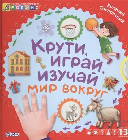 Крути, играй, изучай мир вокруг. От 1 года до 3 лет сосновский евгений леонидович крути играй изучай буквы