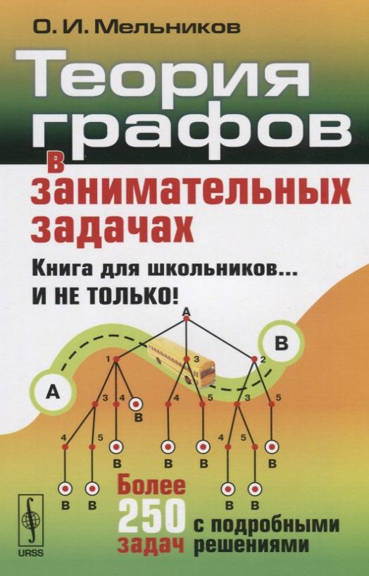 Мельников О. Теория графов в занимательных задачах. Более 250 задач с подробными решениями ISBN: 9785971051862 василий мантуров комбинаторная топология и теория графов в задачах и упражнениях
