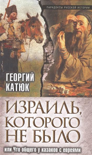 Катюк Г. Израиль, которого не было, или Что общего у казаков с евреями саммерс а мангольд том дело романовых или расстрел которого не было