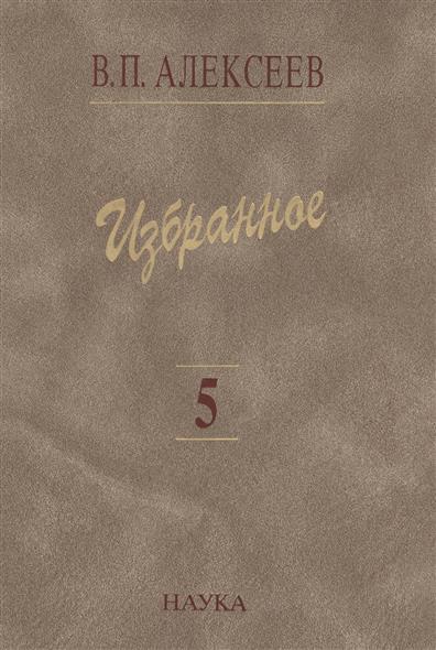 Алексеев В. Избранное. В пяти томах. Том 5. Происхождение народов Кавказа избранное в 3 х томах