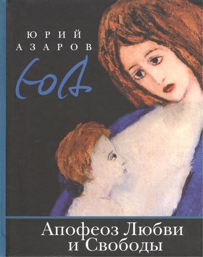 Азаров Ю. Апофеоз Любви и Свободы. Настольная книга для тех, кто ищет истину и духовный смысл жизни азаров ю семейная педагогика