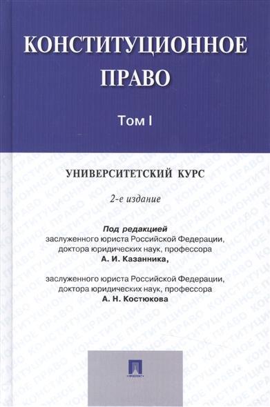 Конституционное право: университетский курс. Учебник. В 2-х томах. Том I