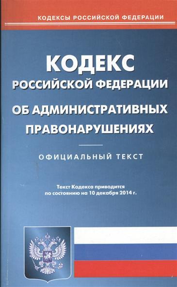 Кодекс Российской Федерации об административных правонарушениях. Официальный текст. Текст кодекса приводится по состоянию на 10 декабря 2014 г.