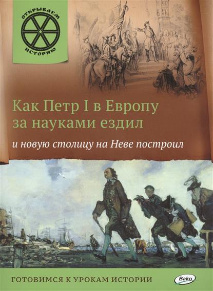 Владимиров В. Как Петр I в Европу за науками ездил и новую столицу на Неве построил. Готовимся к урокам истории