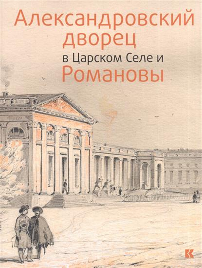 Александровский дворец в Царском Селе и Романовы юрий жук вопросительные знаки в царском деле